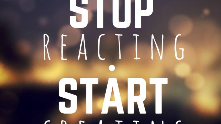 Stop Reacting and Start Creating Greatness.
